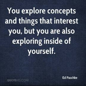 Ed Paschke - You explore concepts and things that interest you, but you are also exploring inside of yourself.