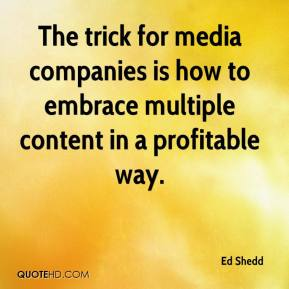 Ed Shedd - The trick for media companies is how to embrace multiple content in a profitable way.