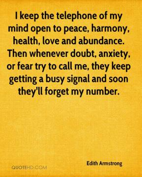 Edith Armstrong - I keep the telephone of my mind open to peace, harmony, health, love and abundance. Then whenever doubt, anxiety, or fear try to call me, they keep getting a busy signal and soon they'll forget my number.