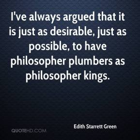 Edith Starrett Green - I've always argued that it is just as desirable, just as possible, to have philosopher plumbers as philosopher kings.