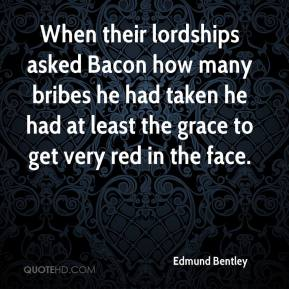 Edmund Bentley - When their lordships asked Bacon how many bribes he had taken he had at least the grace to get very red in the face.