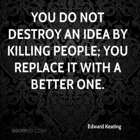 Edward Keating - You do not destroy an idea by killing people; you replace it with a better one.