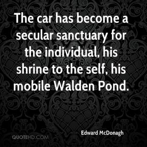 Edward McDonagh - The car has become a secular sanctuary for the individual, his shrine to the self, his mobile Walden Pond.