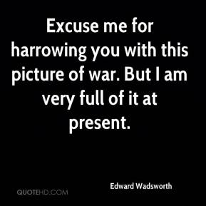 Edward Wadsworth - Excuse me for harrowing you with this picture of war. But I am very full of it at present.