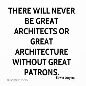 Edwin Lutyens - There will never be great architects or great architecture without great patrons.