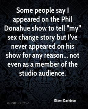 "Eileen Davidson - Some people say I appeared on the Phil Donahue show to tell ""my"" sex change story but I've never appeared on his show for any reason... not even as a member of the studio audience."