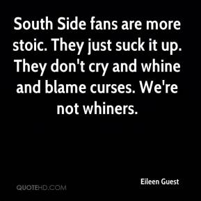Eileen Guest - South Side fans are more stoic. They just suck it up. They don't cry and whine and blame curses. We're not whiners.