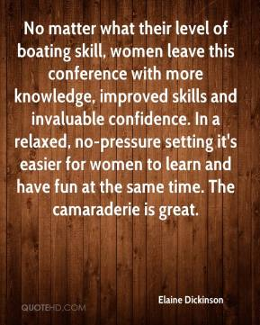 Elaine Dickinson - No matter what their level of boating skill, women leave this conference with more knowledge, improved skills and invaluable confidence. In a relaxed, no-pressure setting it's easier for women to learn and have fun at the same time. The camaraderie is great.