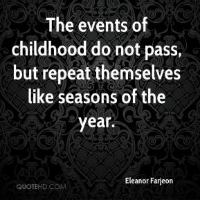 Eleanor Farjeon - The events of childhood do not pass, but repeat themselves like seasons of the year.