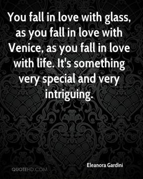 Eleanora Gardini - You fall in love with glass, as you fall in love with Venice, as you fall in love with life. It's something very special and very intriguing.