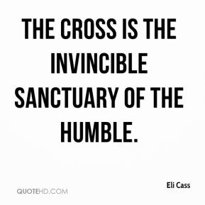 Eli Cass - The cross is the invincible sanctuary of the humble.