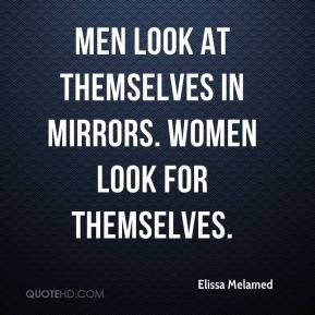 Elissa Melamed - Men look at themselves in mirrors. Women look for themselves.