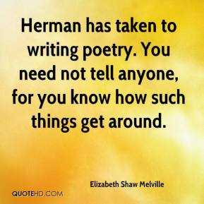 Elizabeth Shaw Melville - Herman has taken to writing poetry. You need not tell anyone, for you know how such things get around.