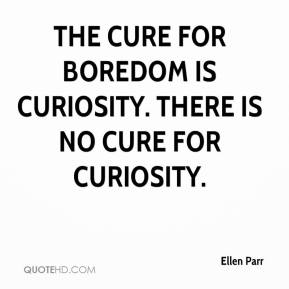 Ellen Parr - The cure for boredom is curiosity. There is no cure for curiosity.