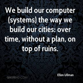 Ellen Ullman - We build our computer (systems) the way we build our cities: over time, without a plan, on top of ruins.