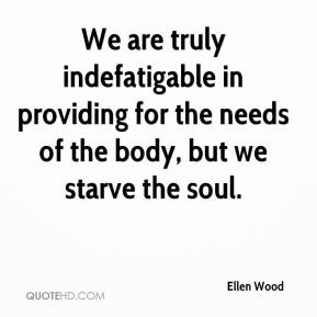 We are truly indefatigable in providing for the needs of the body, but we starve the soul.