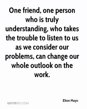 Elton Mayo - One friend, one person who is truly understanding, who takes the trouble to listen to us as we consider our problems, can change our whole outlook on the work.