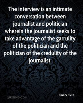 Emery Klein - The interview is an intimate conversation between journalist and politician wherein the journalist seeks to take advantage of the garrulity of the politician and the politician of the credulity of the journalist.