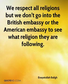 Enayatullah Baligh - We respect all religions but we don't go into the British embassy or the American embassy to see what religion they are following.