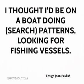 Ensign Joan Pavlish - I thought I'd be on a boat doing (search) patterns, looking for fishing vessels.