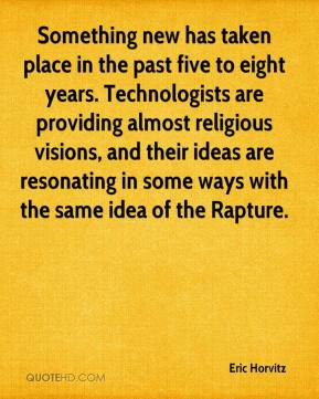 Eric Horvitz - Something new has taken place in the past five to eight years. Technologists are providing almost religious visions, and their ideas are resonating in some ways with the same idea of the Rapture.