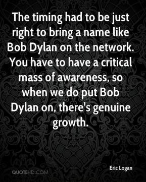 Eric Logan - The timing had to be just right to bring a name like Bob Dylan on the network. You have to have a critical mass of awareness, so when we do put Bob Dylan on, there's genuine growth.