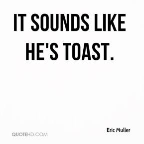 Eric Muller - It sounds like he's toast.
