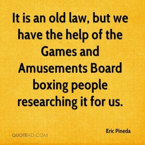 Eric Pineda - It is an old law, but we have the help of the Games and Amusements Board boxing people researching it for us.