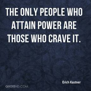 Erich Kastner - The only people who attain power are those who crave it.