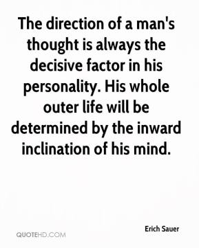 Erich Sauer - The direction of a man's thought is always the decisive factor in his personality. His whole outer life will be determined by the inward inclination of his mind.