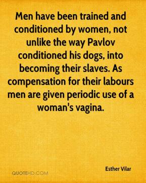 Esther Vilar - Men have been trained and conditioned by women, not unlike the way Pavlov conditioned his dogs, into becoming their slaves. As compensation for their labours men are given periodic use of a woman's vagina.