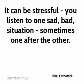 Ethel Fitzpatrick - It can be stressful - you listen to one sad, bad, situation - sometimes one after the other.