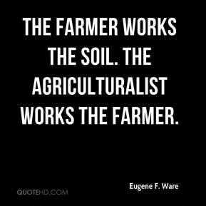 Eugene F. Ware - The farmer works the soil. The agriculturalist works the farmer.