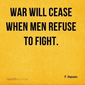 War will cease when men refuse to fight.