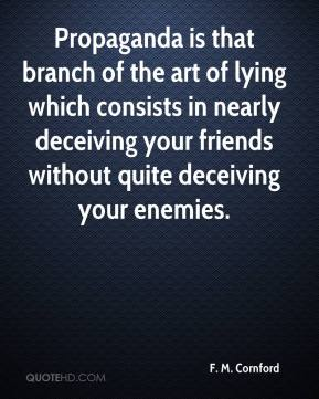Propaganda is that branch of the art of lying which consists in nearly deceiving your friends without quite deceiving your enemies.