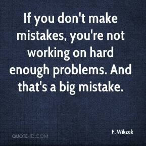 F. Wikzek - If you don't make mistakes, you're not working on hard enough problems. And that's a big mistake.