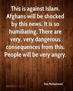 This is against Islam. Afghans will be shocked by this news. It is so humiliating. There are very, very dangerous consequences from this. People will be very angry.