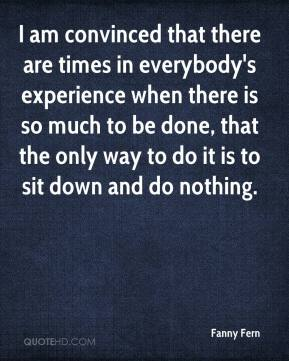I am convinced that there are times in everybody's experience when there is so much to be done, that the only way to do it is to sit down and do nothing.
