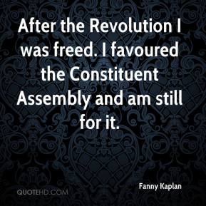 Fanny Kaplan - After the Revolution I was freed. I favoured the Constituent Assembly and am still for it.