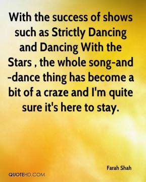 Farah Shah - With the success of shows such as Strictly Dancing and Dancing With the Stars , the whole song-and-dance thing has become a bit of a craze and I'm quite sure it's here to stay.