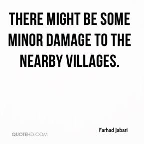 Farhad Jabari - There might be some minor damage to the nearby villages.