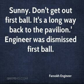 Farookh Engineer - Sunny. Don't get out first ball. It's a long way back to the pavilion.' Engineer was dismissed first ball.
