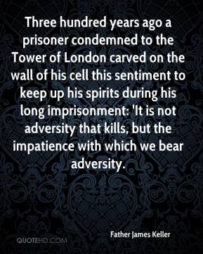 Father James Keller - Three hundred years ago a prisoner condemned to the Tower of London carved on the wall of his cell this sentiment to keep up his spirits during his long imprisonment: 'It is not adversity that kills, but the impatience with which we bear adversity.