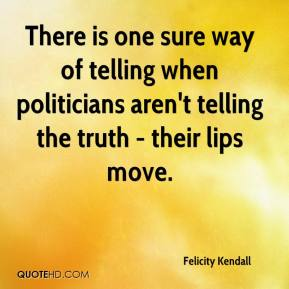 Felicity Kendall - There is one sure way of telling when politicians aren't telling the truth - their lips move.