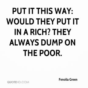Fenolia Green - Put it this way: Would they put it in a rich? They always dump on the poor.