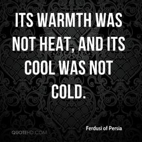Ferdusi of Persia - Its warmth was not heat, and its cool was not cold.