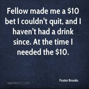 Foster Brooks - Fellow made me a $10 bet I couldn't quit, and I haven't had a drink since. At the time I needed the $10.