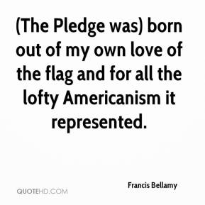Francis Bellamy - (The Pledge was) born out of my own love of the flag and for all the lofty Americanism it represented.