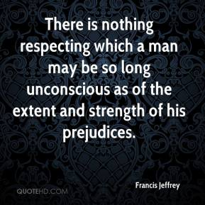 Francis Jeffrey - There is nothing respecting which a man may be so long unconscious as of the extent and strength of his prejudices.