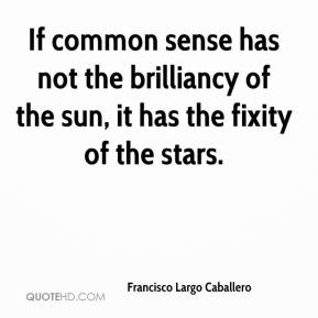 If common sense has not the brilliancy of the sun, it has the fixity of the stars.